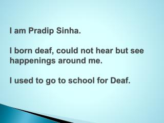I am  Pradip Sinha .  I born deaf, could not hear but see happenings around me.  I used to go to school for Deaf.