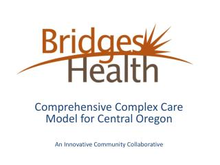 Comprehensive Complex Care Model for Central Oregon An Innovative Community Collaborative