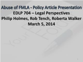 Abuse of FMLA - Policy Article Presentation EDLP 704 – Legal Perspectives Philip Holmes, Rob  Tench , Roberta Walker Ma