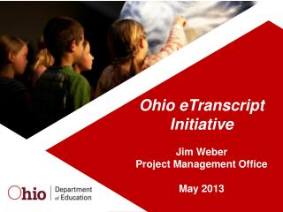 Ohio  eTranscript Initiative Jim Weber Project Management Office May 2013