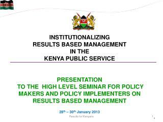 INSTITUTIONALIZING  RESULTS BASED MANAGEMENT  IN THE  KENYA PUBLIC SERVICE PRESENTATION
