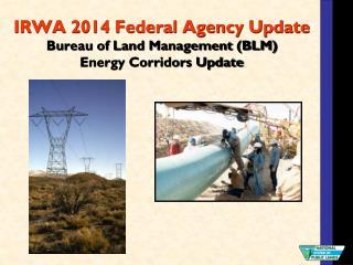 IRWA 2014 Federal Agency Update Bureau of Land Management (BLM)  Energy Corridors Update