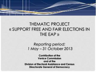 THEMATIC PROJECT « SUPPORT FREE AND FAIR ELECTIONS IN THE EAP » Reporting period : 1 May – 31  October 2013 Contributio