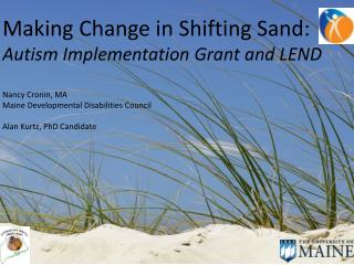 Making Change in Shifting Sand: Autism Implementation Grant and LEND Nancy Cronin, MA Maine Developmental Disabilities