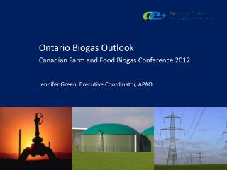 Ontario Biogas Outlook Canadian Farm and Food Biogas Conference 2012 Jennifer Green, Executive Coordinator, APAO