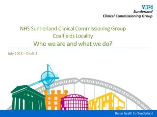 NHS Sunderland Clinical Commissioning Group  Coalfields Locality Who we are and what we do?