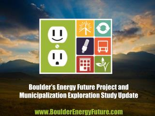 Boulder's Energy Future Project and Municipalization Exploration Study Update www.BoulderEnergyFuture.com