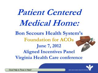 Patient Centered Medical Home: Bon Secours Health System's  Foundation for ACOs June 7, 2012 Aligned Incentives Panel V