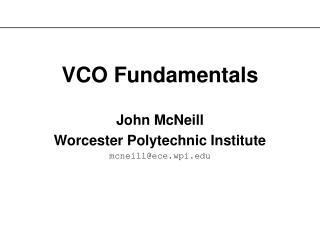 VCO Fundamentals John McNeill Worcester Polytechnic Institute mcneill@ece.wpi.edu