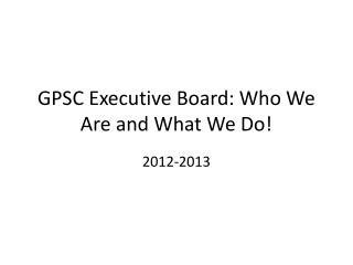 GPSC Executive Board: Who We Are and What We Do!