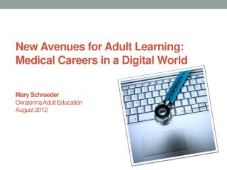 New Avenues for Adult Learning:  Medical Careers in a Digital World Mary Schroeder Owatonna Adult Education August 2012