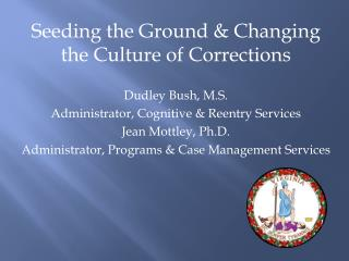 Seeding the Ground & Changing the Culture of Corrections Dudley Bush, M.S. Administrator, Cognitive & Reentry Services