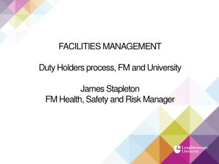 FACILITIES MANAGEMENT Duty Holders process, FM and University James Stapleton FM Health, Safety and Risk Manager