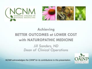 Achieving  BETTER OUTCOMES at LOWER COST with NATUROPATHIC MEDICINE Jill Sanders, ND Dean of Clinical Operations