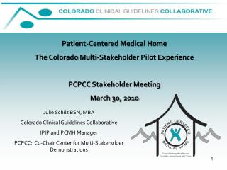 Patient-Centered Medical Home The Colorado Multi-Stakeholder Pilot Experience PCPCC Stakeholder Meeting March 30, 2010