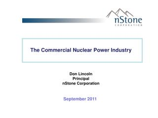 The Commercial Nuclear Power Industry  Don Lincoln Principal nStone  Corporation