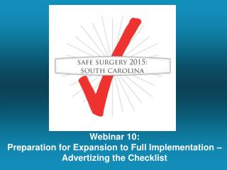 Webinar  10: Preparation for Expansion to Full Implementation �  Advertizing the Checklist