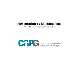 Presentation by Bill Barcellona Sr. V.P. - California Association of Physician Groups