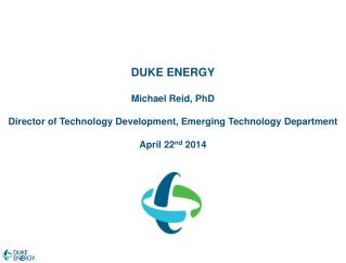 DUKE ENERGY Michael Reid, PhD Director of  T echnology Development, Emerging Technology Department April 22 nd  2014
