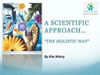 A Scientific  approach� �the holistic way� By  Rita Mistry