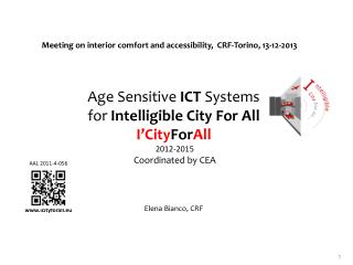 Age Sensitive  ICT  Systems  for  Intelligible City For All I'City For All  2012-2015   Coordinated by  CEA Elena Bianc