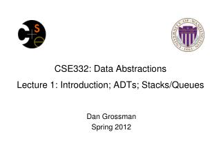 CSE332: Data Abstractions Lecture 1: Introduction;  ADTs; Stacks/Queues