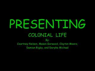 presenting  col0nial  life by: courtney nelson, mason garwood, clayton moore, damian rigby, and deryke michael
