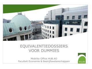 EQUIVALENTIEDOSSIERS  VOOR DUMMIES Mobility  Office HUB AO Faculteit Economie & Bedrijfswetenschappen