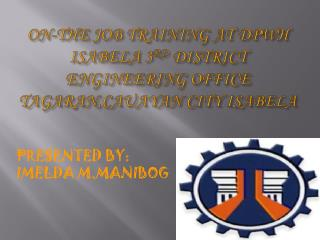 ON-THE JOB TRAINING AT DPWH  ISABELA 3 RD  DISTRICT ENGINEERING OFFICE TAGARAN,CAUAYAN CITY ISABELA