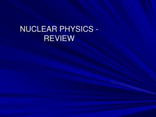 NUCLEAR PHYSICS - REVIEW