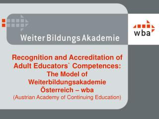 Recognition  and Accreditation of  Adult  Educators `  Competences :  The  Model of  Weiterbildungsakademie  Österreich