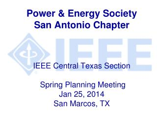 Power & Energy Society San Antonio Chapter IEEE Central Texas Section  Spring Planning Meeting Jan 25, 2014  San Marcos