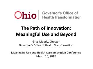 The Path of Innovation: Meaningful Use and Beyond Greg Moody, Director Governor's Office of Health Transformation
