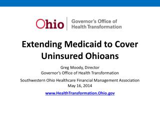 Extending Medicaid to Cover Uninsured Ohioans Greg Moody, Director Governor's Office of Health Transformation