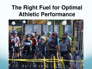 The Right Fuel  f or  Optimal  Athletic  Performance