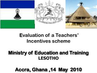 E valuation of a Teachers'  Incentives scheme Ministry of Education and Training LESOTHO Accra, Ghana ,14  May  2010