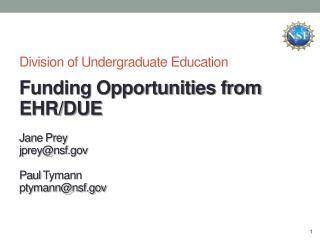 Division of Undergraduate Education Funding Opportunities from EHR/DUE Jane Prey jprey@nsf.gov Paul  Tymann ptymann@nsf