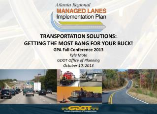 TRANSPORTATION SOLUTIONS:  GETTING THE MOST BANG FOR YOUR BUCK! GPA Fall Conference 2013 Kyle Mote GDOT Office of Plann