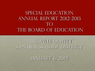 Special Education  Annual Report 2012-2013 to  the Board of Education Jamesville-DeWitt  Central School District Januar