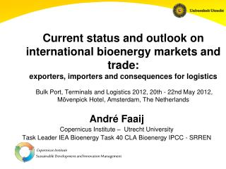 André Faaij Copernicus Institute –  Utrecht University Task Leader IEA Bioenergy Task 40 CLA Bioenergy IPCC - SRREN