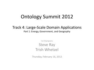 Ontology Summit 2012 Track 4: Large-Scale Domain Applications Part 1: Energy, Government, and Geography
