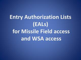 Entry Authorization Lists (EALs)  for Missile Field access  and WSA access