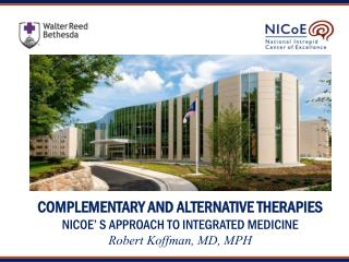 Complementary AND ALTERNATIVE THERAPIES NICoE' s Approach to Integrated medicine Robert Koffman, MD, MPH