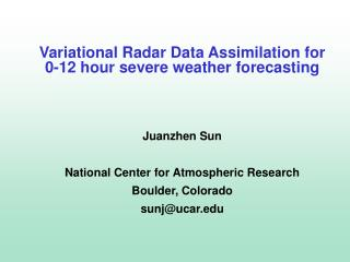 Variational Radar Data Assimilation for 0-12 hour severe weather forecasting Juanzhen  Sun  National Center for Atmosph