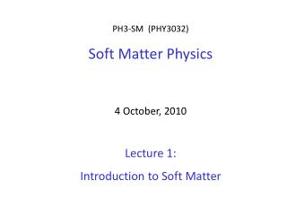 PH3-SM  (PHY3032)  Soft Matter Physics 4 October, 2010 Lecture 1:  Introduction to Soft Matter