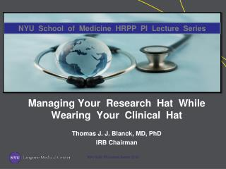 Managing Your  Research  Hat  While   Wearing  Your  Clinical  Hat Thomas J. J. Blanck, MD, PhD IRB Chairman