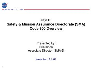 GSFC  Safety & Mission Assurance Directorate (SMA) Code 300 Overview Presented by : Eric Isaac Associate Director, SMA-