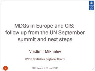 MDGs in Europe and CIS:  follow up from the  UN  September summit and next steps Vladimir Mikhalev UNDP Bratislava Regi