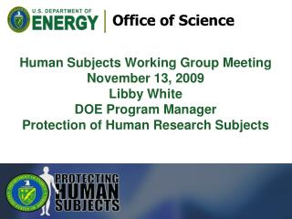 Human Subjects Working Group Meeting November 13, 2009 Libby White DOE Program Manager Protection of Human Research Sub