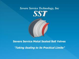 "Severe Service Metal  Seated  Ball  Valves "" Taking  Sealing to its Practical  Limits"""